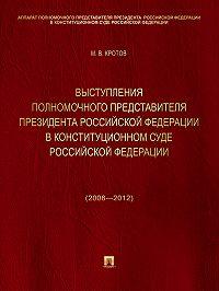Михаил Кротов -Выступления полномочного представителя Президента Российской Федерации в Конституционном Суде Российской Федерации (2008—2012 годы). Сборник