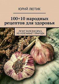 Юрий Лютик -100+10народных рецептов для здоровья