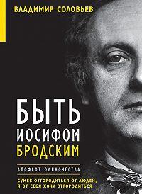 Владимир Соловьев -Быть Иосифом Бродским. Апофеоз одиночества