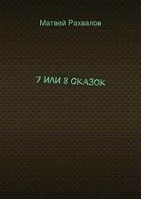 Матвей Рахвалов -7или 8сказок