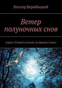 Виктор Вержбицкий - Ветер полуночныхснов. серия «Секреты жизни заграньютьмы»