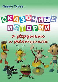 Павел Павлович Гусев -Сказочные истории о зверушках и ребятушках