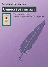 Александр Введенский -Существует ли ад?