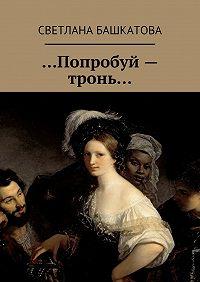 Светлана Башкатова - …Попробуй– тронь…