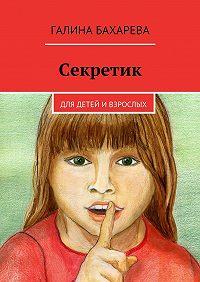 Галина Бахарева -Секретик. Для детей ивзрослых