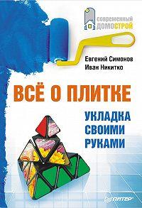 Иван Никитко, Евгений Симонов - Все о плитке. Укладка своими руками