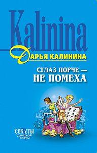 Дарья Калинина - Сглаз порче – не помеха