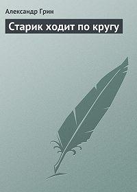 Александр Грин -Старик ходит по кругу