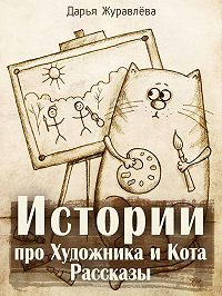 Дарья Журавлёва - Истории про Художника и Кота (сборник)