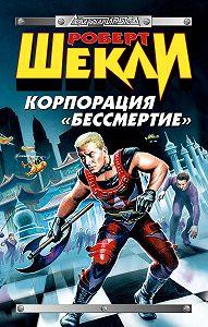 Роберт Шекли -Корпорация «Бессмертие» (сборник)