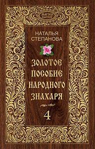 Наталья Ивановна Степанова -Золотое пособие народного знахаря. Книга 4