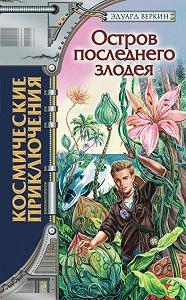 Эдуард Веркин -Остров последнего злодея