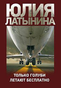 Юлия Латынина -Только голуби летают бесплатно