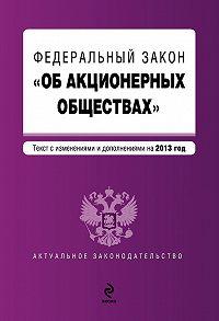 Коллектив Авторов - Федеральный закон «Об акционерных обществах». Текст с изменениями и дополнениями на 2013 год