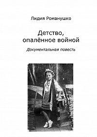 Лидия Романушко -Детство, опалённое войной. Документальная повесть