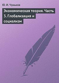Юрий Чуньков - Экономическая теория. Часть 3. Глобализация и социализм