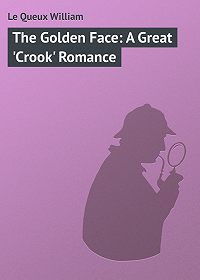 William Le Queux -The Golden Face: A Great 'Crook' Romance