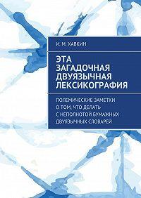 И. Хавкин -Эта загадочная двуязычная лексикография. Полемические заметки о том, что делать с неполнотой бумажных двуязычных словарей
