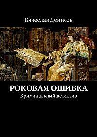 Вячеслав Денисов -Роковая ошибка. Криминальный детектив