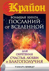 Тамара Шмидт -Крайон. Большая книга посланий от Вселенной для обретения Счастья, Любви и Благополучия