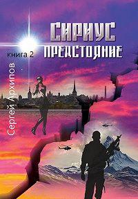Сергей Архипов -Сириус. Книга 2. Предстояние