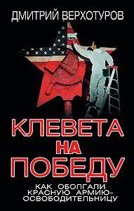 Дмитрий Верхотуров -Клевета на Победу. Как оболгали Красную Армию-освободительницу