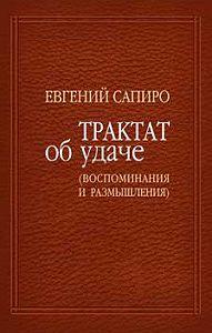 Евгений Сапиро - Трактат об удаче (воспоминания и размышления)