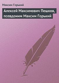 Максим Горький -Алексей Максимович Пешков, псевдоним Максим Горький