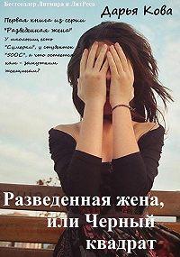 Дарья Кова -Разведенная жена, или Черный квадрат