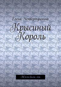 Елена Борисовна Четвертушкина -Крысиный Король. Жили-былимы