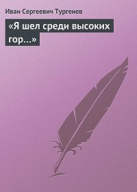 Иван Тургенев -«Я шел среди высоких гор…»