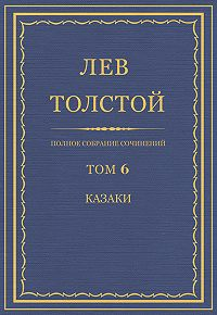 Лев Толстой -Полное собрание сочинений. Том 6. Казаки