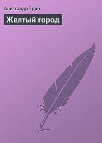 Александр Грин -Желтый город