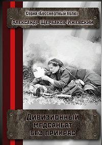 Александр Щербаков-Ижевский -Дивизионный медсанбат без прикрас. Серия «Бессмертный полк»