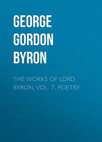George Gordon Byron -The Works of Lord Byron, Vol. 7. Poetry
