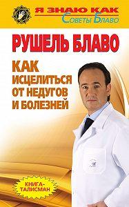 Рушель Блаво - Как исцелиться от недугов и болезней