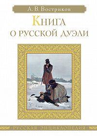 Алексей Востриков - Книга о русской дуэли