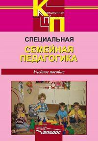 Коллектив Авторов -Специальная семейная педагогика. Семейное воспитание детей с отклонениями в развитии: учебное пособие