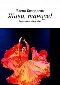 Елена Козодаева -Живи, танцуя! Творческая автобиография