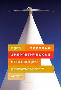 Владимир Сидорович -Мировая энергетическая революция. Как возобновляемые источники энергии изменят наш мир