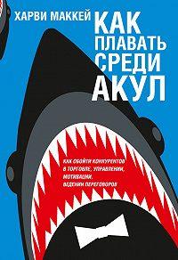 Харви Маккей -Какплавать среди акул