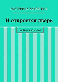 Екатерина Баклагина -Иоткроется дверь. Сборник рассказов