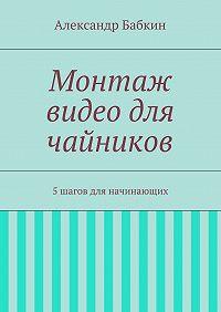 Александр Бабкин -Монтаж видео для чайников. 5шагов для начинающих