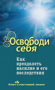 Дмитрий Семеник -Освободи себя. Как преодолеть насилие и его последствия