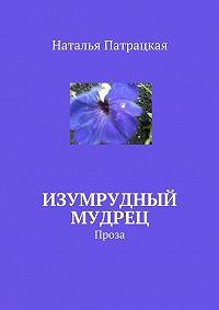 Наталья Патрацкая -Изумрудный мудрец. Проза