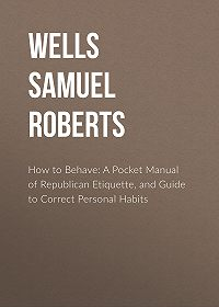 Samuel Wells -How to Behave: A Pocket Manual of Republican Etiquette, and Guide to Correct Personal Habits
