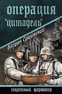 Богдан Сушинский - Операция «Цитадель»