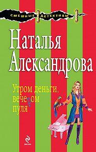 Наталья Александрова -Утром деньги, вечером пуля
