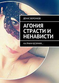 Денис Воронков -Агония страсти и ненависти. Награни безумия…