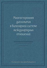 Коллектив авторов -Многосторонняя дипломатия в биполярной системе международных отношений (сборник)
